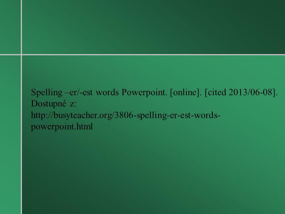 Spelling –er/-est words Powerpoint. [online]. [cited 2013/06-08]. Dostupné z: http://busyteacher.org/3806-spelling-er-est-words- powerpoint.html
