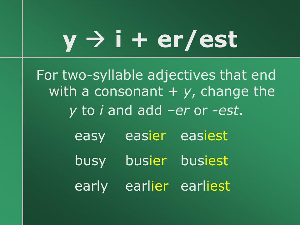 y  i + er/est For two-syllable adjectives that end with a consonant + y, change the y to i and add –er or -est. easy easiereasiest busy busierbusiest
