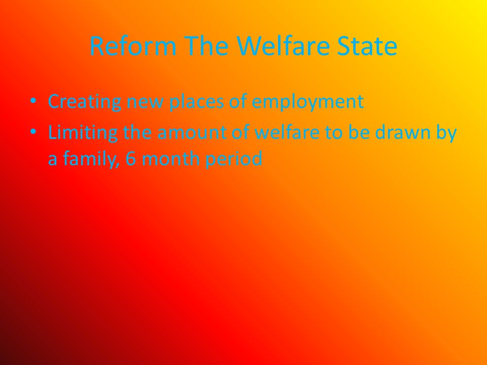 Reform The Welfare State Creating new places of employment Limiting the amount of welfare to be drawn by a family, 6 month period