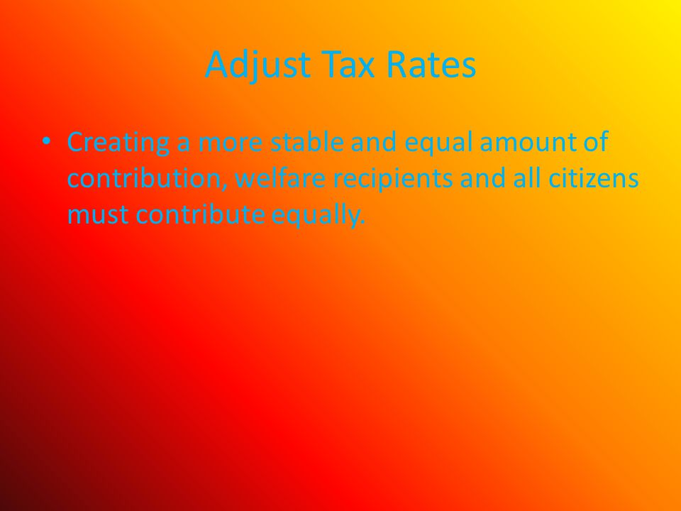 Adjust Tax Rates Creating a more stable and equal amount of contribution, welfare recipients and all citizens must contribute equally.