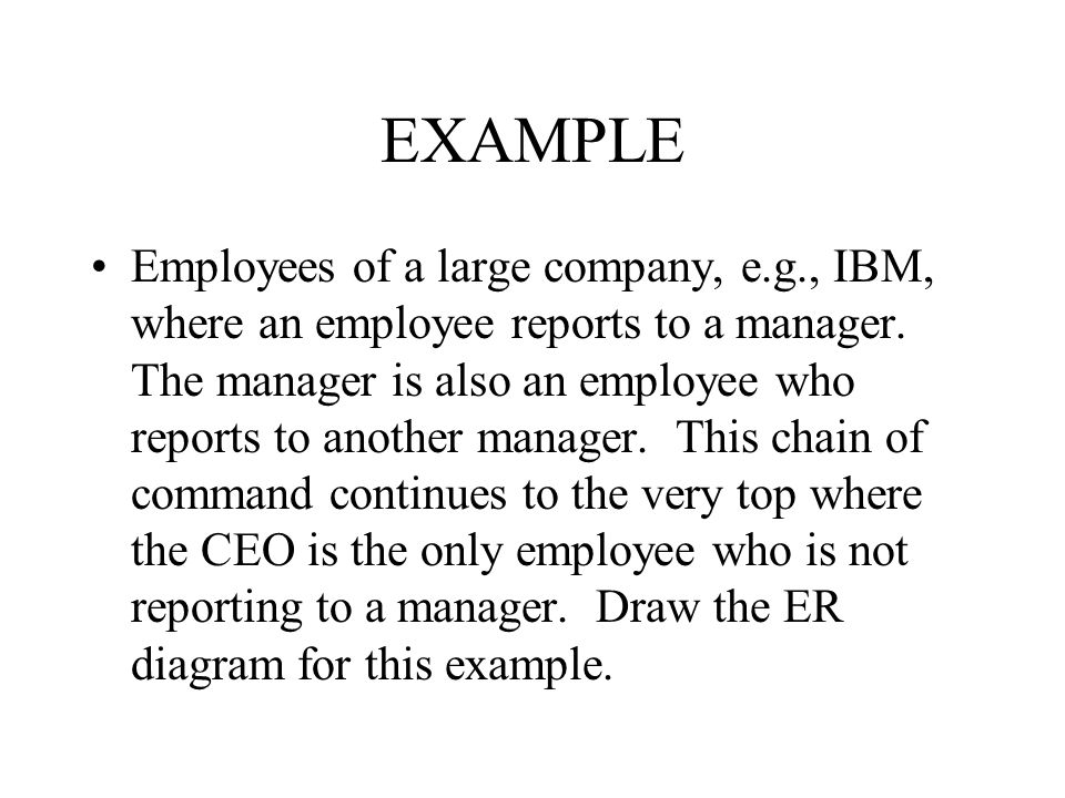 EXAMPLE Employees of a large company, e.g., IBM, where an employee reports to a manager. The manager is also an employee who reports to another manage