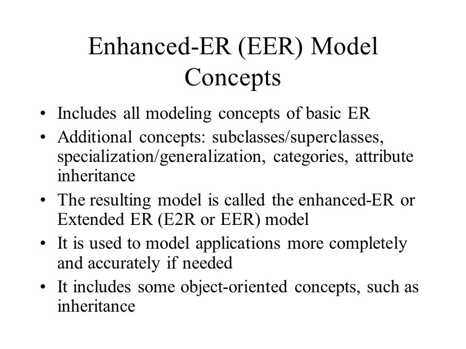 Enhanced-ER (EER) Model Concepts Includes all modeling concepts of basic ER Additional concepts: subclasses/superclasses, specialization/generalizatio