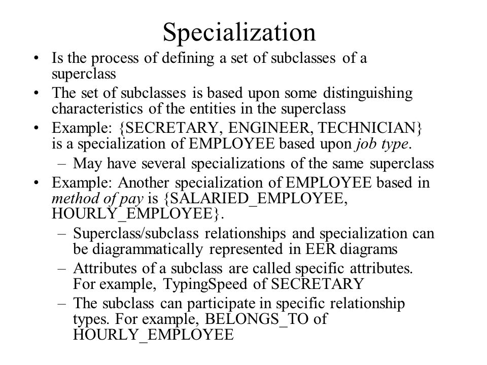 Specialization Is the process of defining a set of subclasses of a superclass The set of subclasses is based upon some distinguishing characteristics