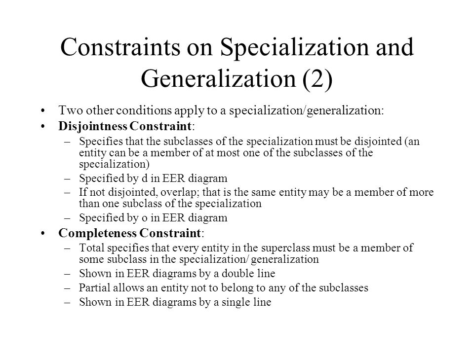 Constraints on Specialization and Generalization (2) Two other conditions apply to a specialization/generalization: Disjointness Constraint: –Specifie
