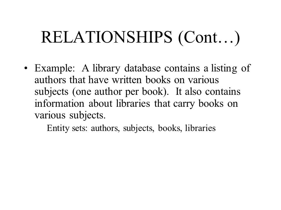 RELATIONSHIPS (Cont…) Example: A library database contains a listing of authors that have written books on various subjects (one author per book). It