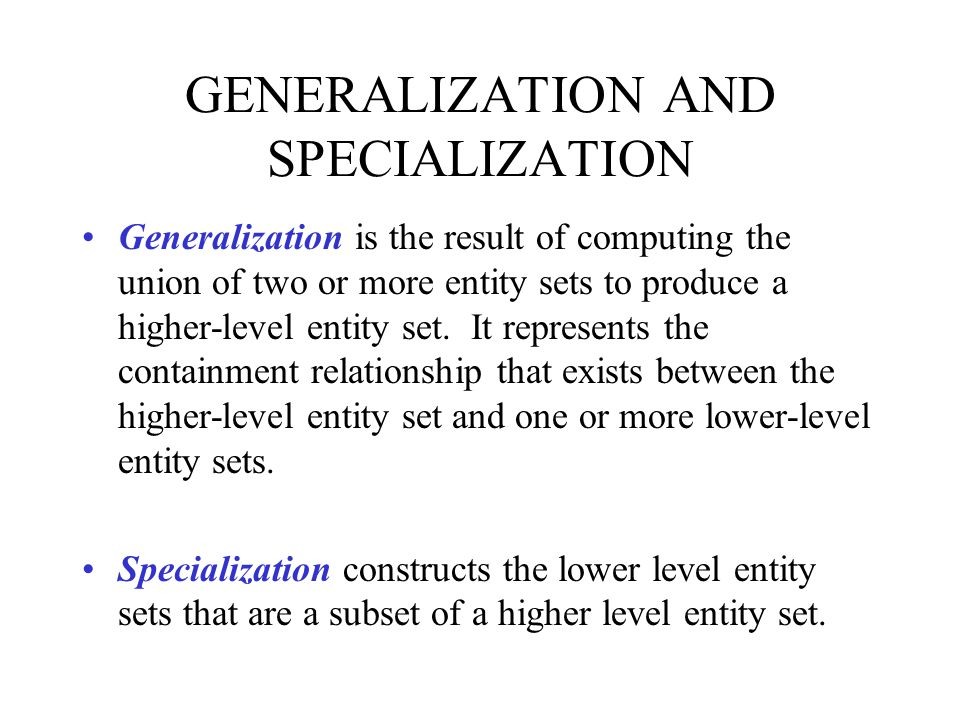 GENERALIZATION AND SPECIALIZATION Generalization is the result of computing the union of two or more entity sets to produce a higher-level entity set.
