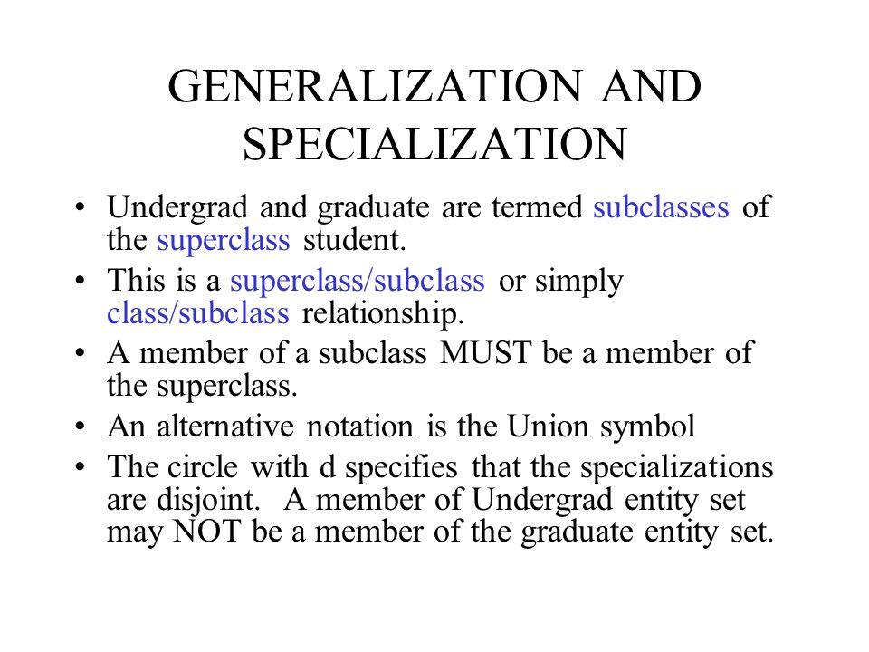 GENERALIZATION AND SPECIALIZATION Undergrad and graduate are termed subclasses of the superclass student. This is a superclass/subclass or simply clas
