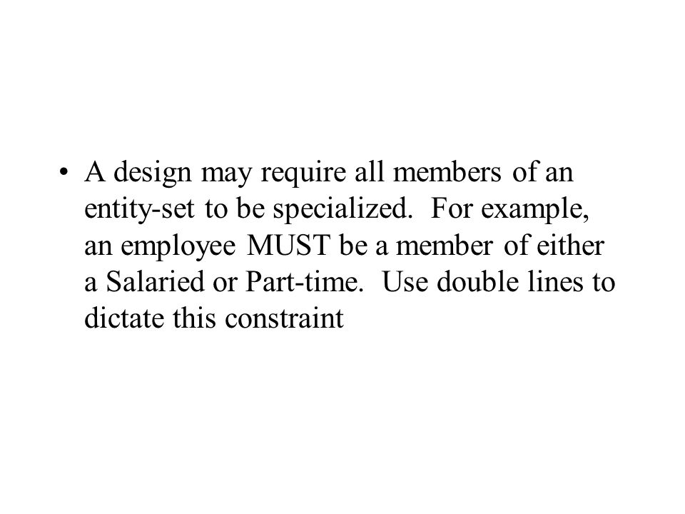 A design may require all members of an entity-set to be specialized. For example, an employee MUST be a member of either a Salaried or Part-time. Use