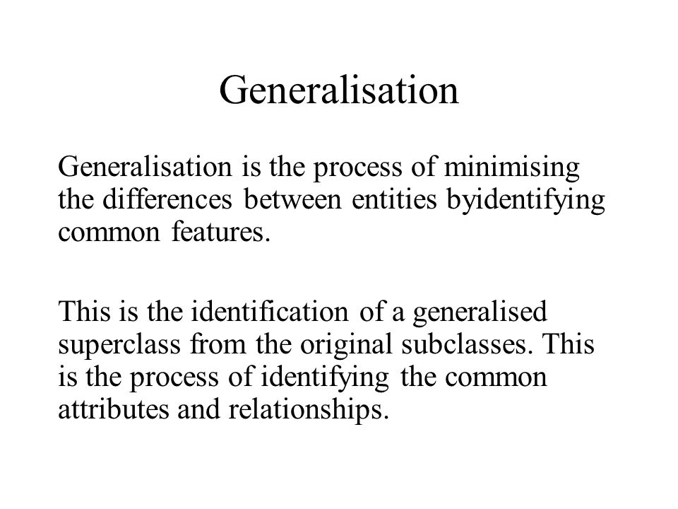 Generalisation Generalisation is the process of minimising the differences between entities byidentifying common features. This is the identification