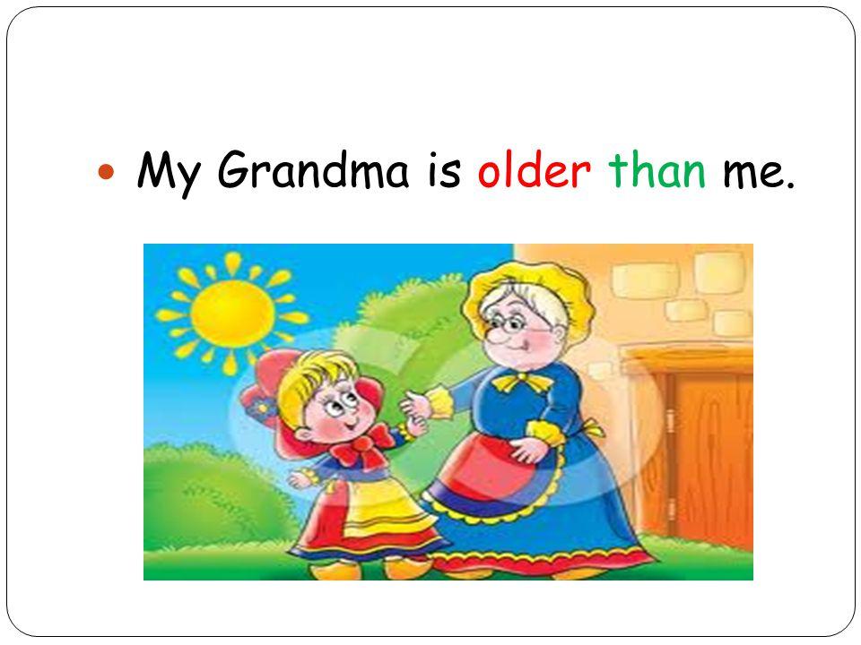 My Grandma is older than me.