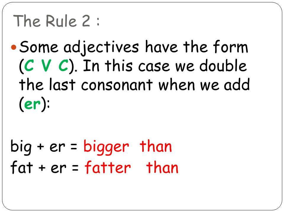 The Rule 2 : Some adjectives have the form (C V C). In this case we double the last consonant when we add (er): big + er = bigger than fat + er = fatt