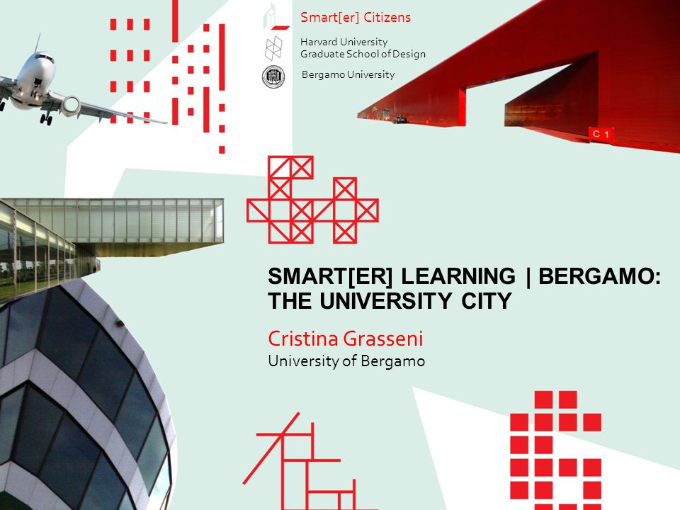 Smart[er] Learning | Bergamo: The University City Cristina Grasseni Smart[er] Citizens Cristina Grasseni University of Bergamo SMART[ER] LEARNING | BERGAMO: THE UNIVERSITY CITY Smart[er] Citizens Harvard University Graduate School of Design Bergamo University
