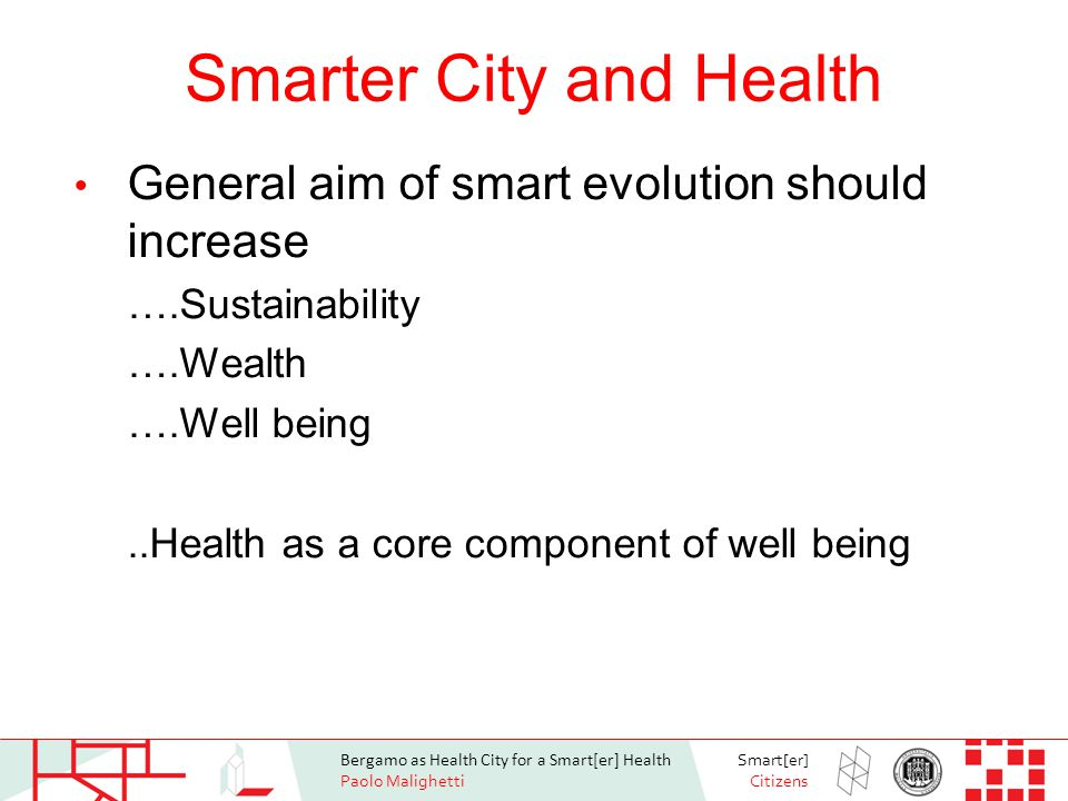 Bergamo as Health City for a Smart[er] Health Paolo Malighetti Smart[er] Citizens Living with Grace / Aging in Place Technologies 2002 2012 Population Over 75 3% 20%