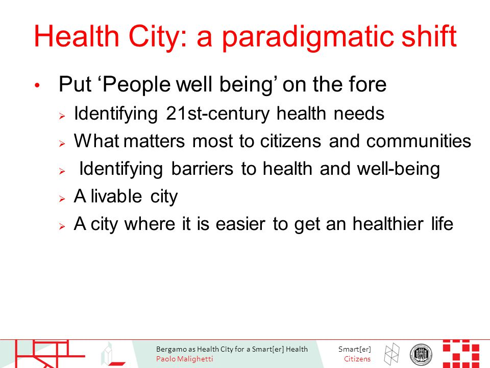 Bergamo as Health City for a Smart[er] Health Paolo Malighetti Smart[er] Citizens Health City: a paradigmatic shift Put 'People well being' on the fore  Identifying 21st-century health needs  What matters most to citizens and communities  Identifying barriers to health and well-being  A livable city  A city where it is easier to get an healthier life