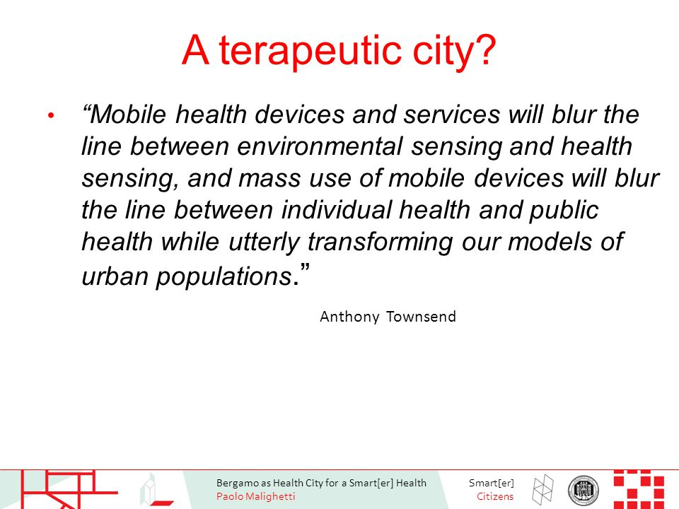 Bergamo as Health City for a Smart[er] Health Paolo Malighetti Smart[er] Citizens Smarter health projects Address fundamental technical and scientific issues that would support much needed transformation of healthcare from reactive and hospital-centered to preventive, proactive, evidence-based, person-centered and focused on wellbeing rather than disease http://www.imacitychanger.org/imacc/story/238- smart-city-healthy-kids-a-research-project- assessing-the-health-of-children-in/ http://www.imacitychanger.org/imacc/story/238- smart-city-healthy-kids-a-research-project- assessing-the-health-of-children-in/ The Philips Center for health and well-being The Philips Center for health and well-being