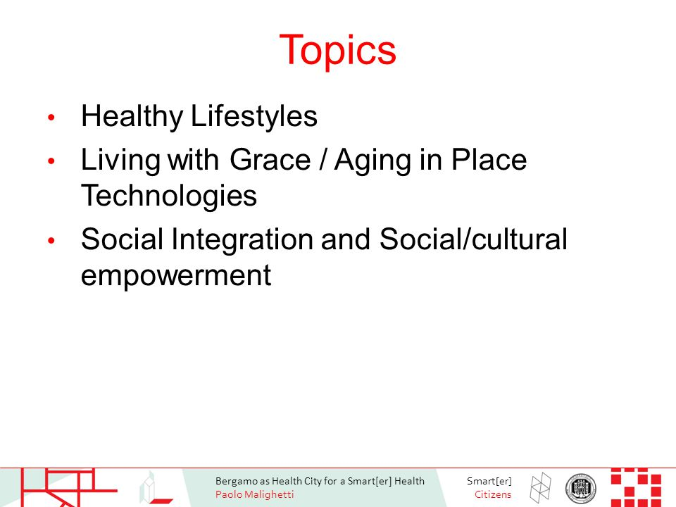 Bergamo as Health City for a Smart[er] Health Paolo Malighetti Smart[er] Citizens Topics Healthy Lifestyles Living with Grace / Aging in Place Technologies Social Integration and Social/cultural empowerment