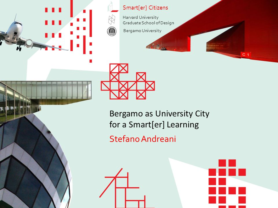 Bergamo as University City for a Smart[er] Learning Stefano Andreani Smart[er] Citizens Stefano Andreani Bergamo as University City for a Smart[er] Learning Smart[er] Citizens Harvard University Graduate School of Design Bergamo University