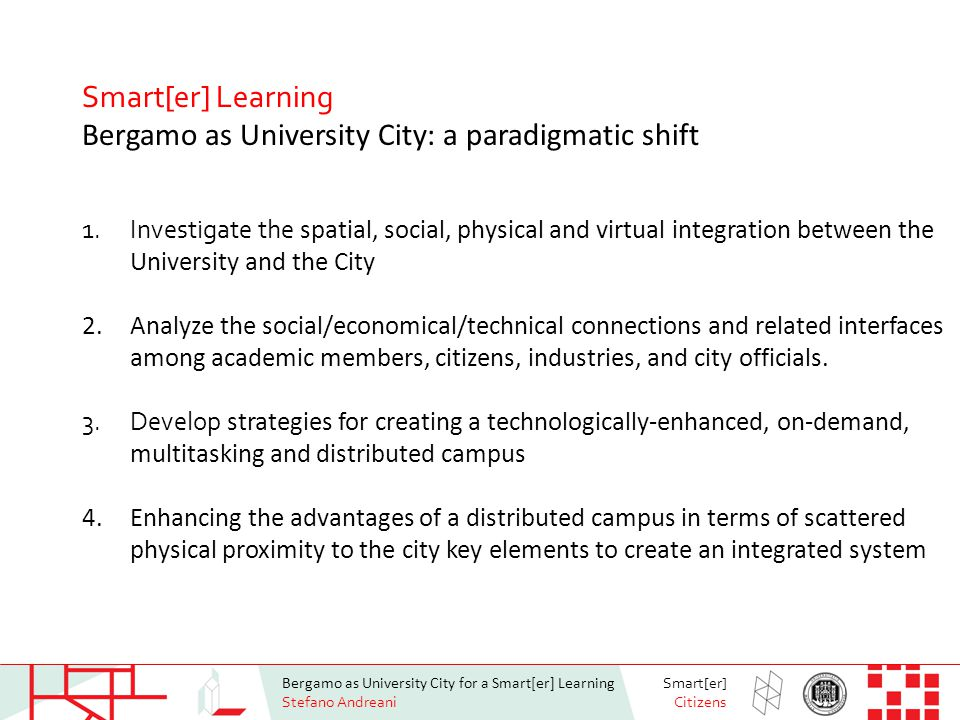 Bergamo as University City for a Smart[er] Learning Stefano Andreani Smart[er] Citizens Smart[er] Learning Bergamo as University City: a paradigmatic shift 1.Investigate the spatial, social, physical and virtual integration between the University and the City 2.Analyze the social/economical/technical connections and related interfaces among academic members, citizens, industries, and city officials.