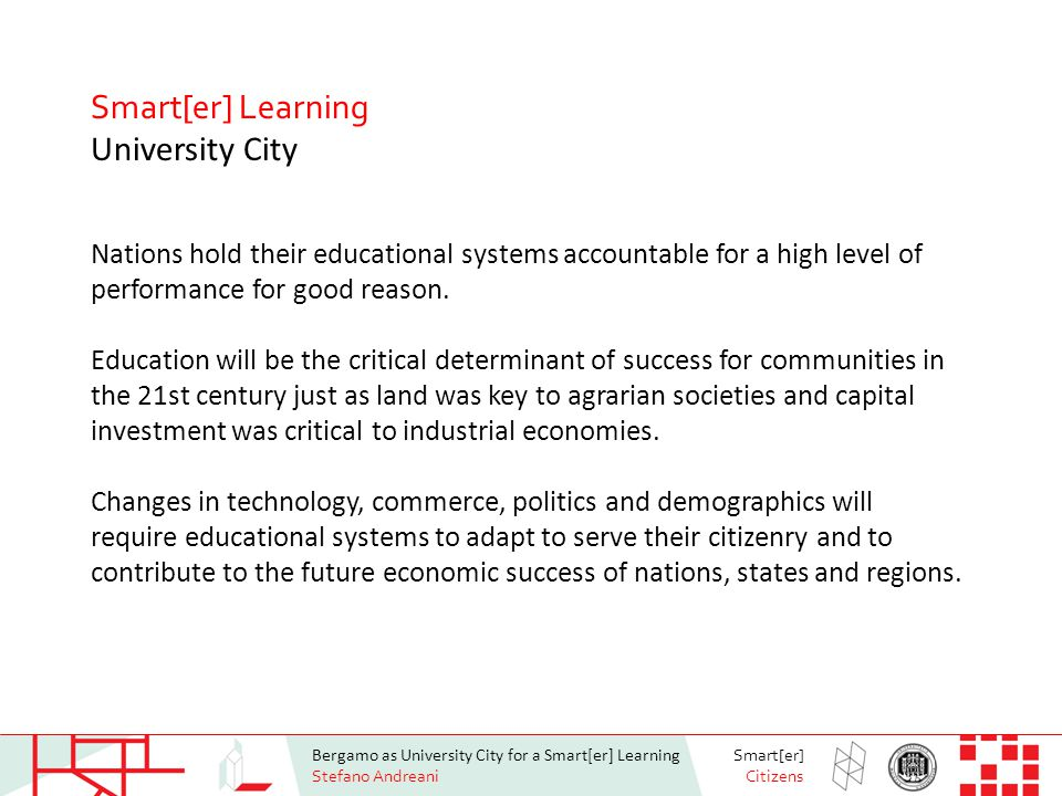 Bergamo as University City for a Smart[er] Learning Stefano Andreani Smart[er] Citizens Smart[er] Learning University City Nations hold their educational systems accountable for a high level of performance for good reason.