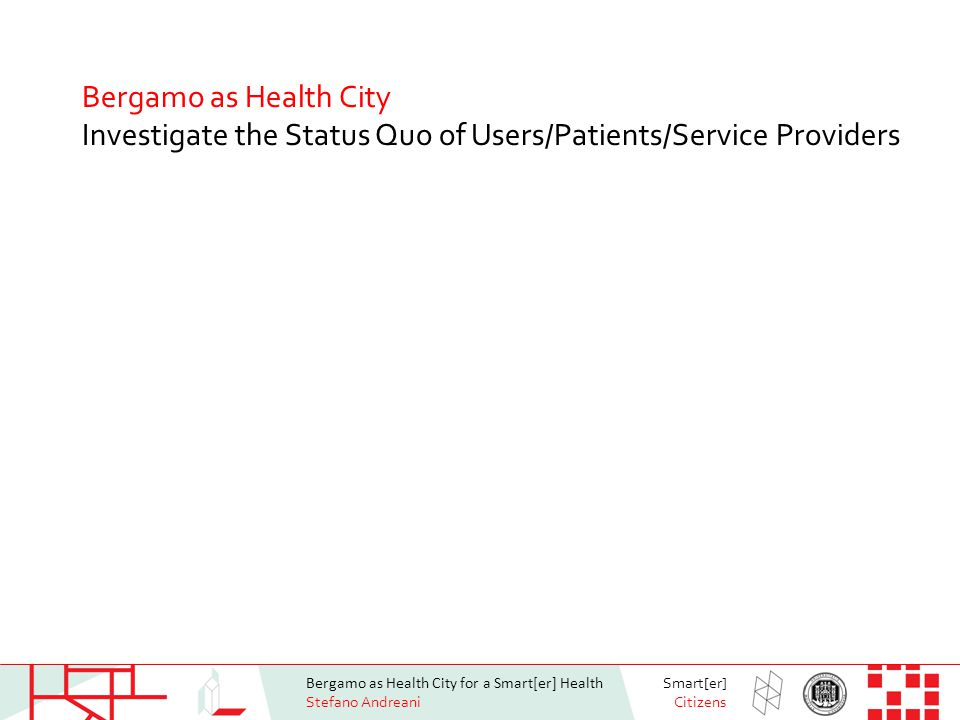 Bergamo as Health City for a Smart[er] Health Stefano Andreani Smart[er] Citizens Bergamo as Health City Investigate the Status Quo of Users/Patients/Service Providers