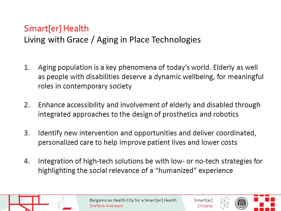 Bergamo as Health City for a Smart[er] Health Stefano Andreani Smart[er] Citizens Smart[er] Health Living with Grace / Aging in Place Technologies 1.Aging population is a key phenomena of today's world.