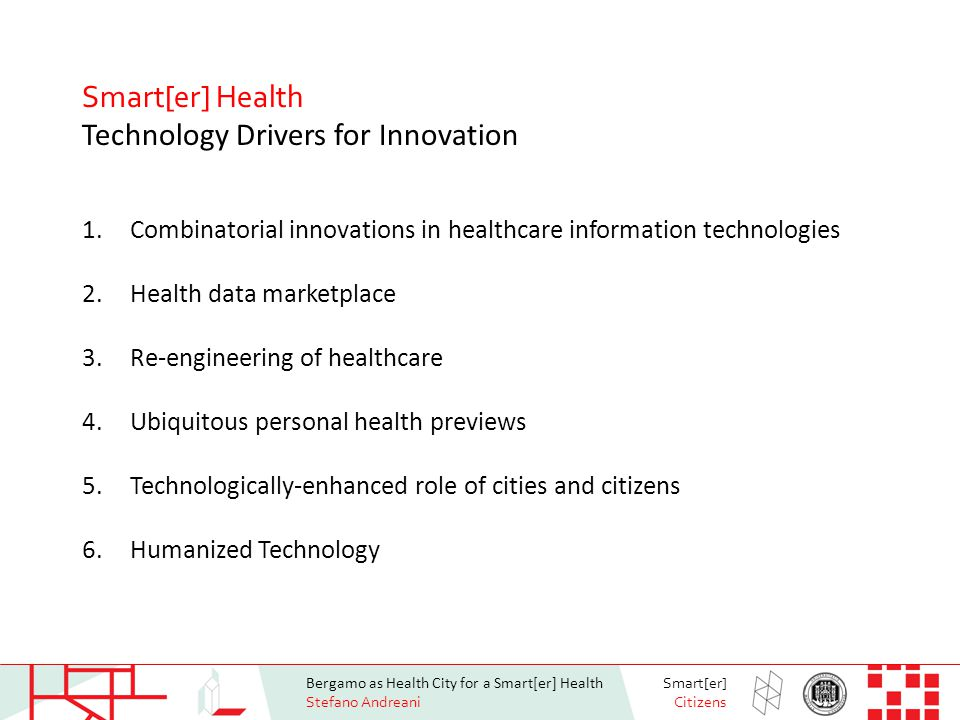 Bergamo as Health City for a Smart[er] Health Stefano Andreani Smart[er] Citizens Smart[er] Health Technology Drivers for Innovation 1.Combinatorial innovations in healthcare information technologies 2.Health data marketplace 3.Re-engineering of healthcare 4.Ubiquitous personal health previews 5.Technologically-enhanced role of cities and citizens 6.Humanized Technology