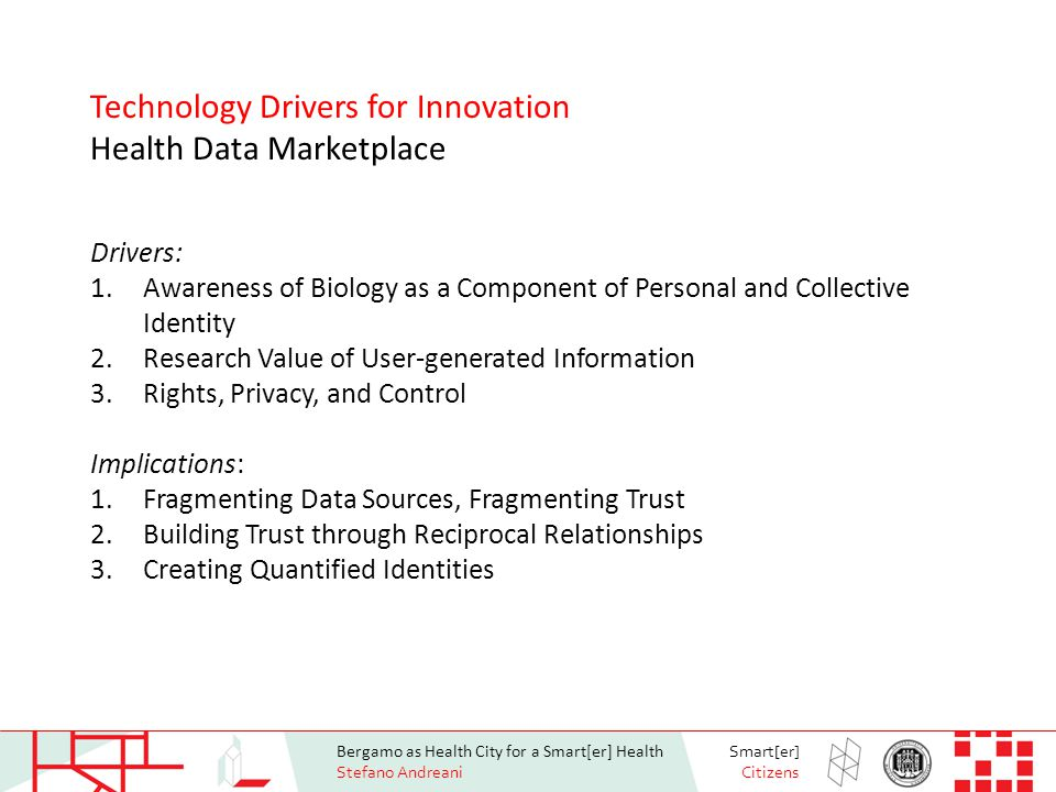 Bergamo as Health City for a Smart[er] Health Stefano Andreani Smart[er] Citizens Drivers: 1.Awareness of Biology as a Component of Personal and Collective Identity 2.Research Value of User-generated Information 3.Rights, Privacy, and Control Implications: 1.Fragmenting Data Sources, Fragmenting Trust 2.Building Trust through Reciprocal Relationships 3.Creating Quantified Identities Technology Drivers for Innovation Health Data Marketplace