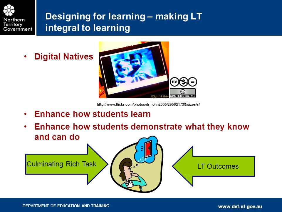 DEPARTMENT OF EDUCATION AND TRAINING www.det.nt.gov.au Designing for learning – making LT integral to learning Digital Natives http://www.flickr.com/p