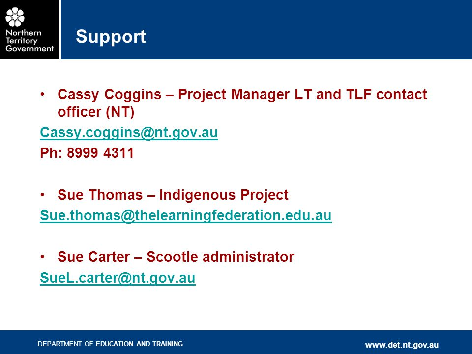 DEPARTMENT OF EDUCATION AND TRAINING www.det.nt.gov.au Support Cassy Coggins – Project Manager LT and TLF contact officer (NT) Cassy.coggins@nt.gov.au