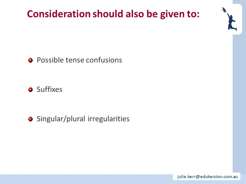 julie.kerr@edukersion.com.au Possible tense confusions Suffixes Singular/plural irregularities Consideration should also be given to: