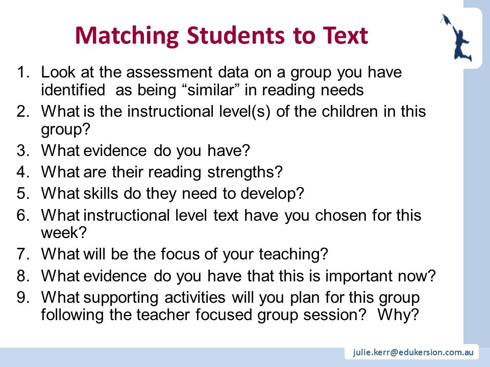julie.kerr@edukersion.com.au Matching Students to Text 1.Look at the assessment data on a group you have identified as being similar in reading needs 2.What is the instructional level(s) of the children in this group.