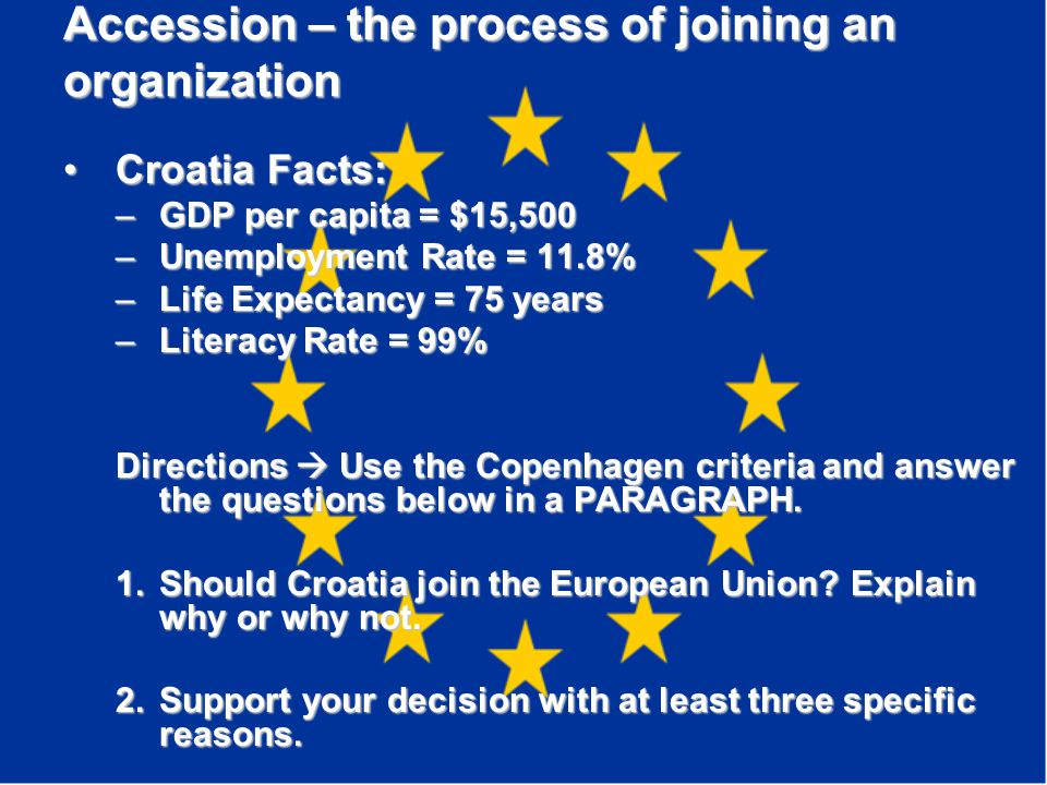 Accession – the process of joining an organization Croatia Facts:Croatia Facts: –GDP per capita = $15,500 –Unemployment Rate = 11.8% –Life Expectancy = 75 years –Literacy Rate = 99% Directions  Use the Copenhagen criteria and answer the questions below in a PARAGRAPH.