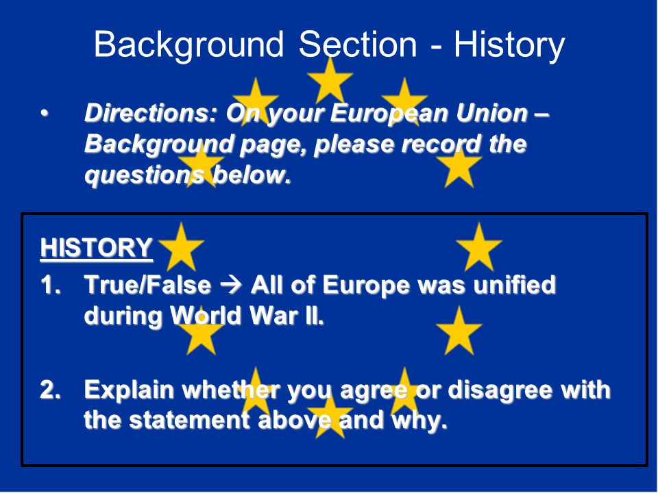 Background Section - History Directions: On your European Union – Background page, please record the questions below.Directions: On your European Union – Background page, please record the questions below.HISTORY 1.True/False  All of Europe was unified during World War II.