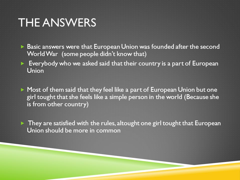 THE ANSWERS  Basic answers were that European Union was founded after the second World War (some people didn't know that)  Everybody who we asked said that their country is a part of European Union  Most of them said that they feel like a part of European Union but one girl tought that she feels like a simple person in the world (Because she is from other country)  They are satisfied with the rules, altought one girl tought that European Union should be more in common
