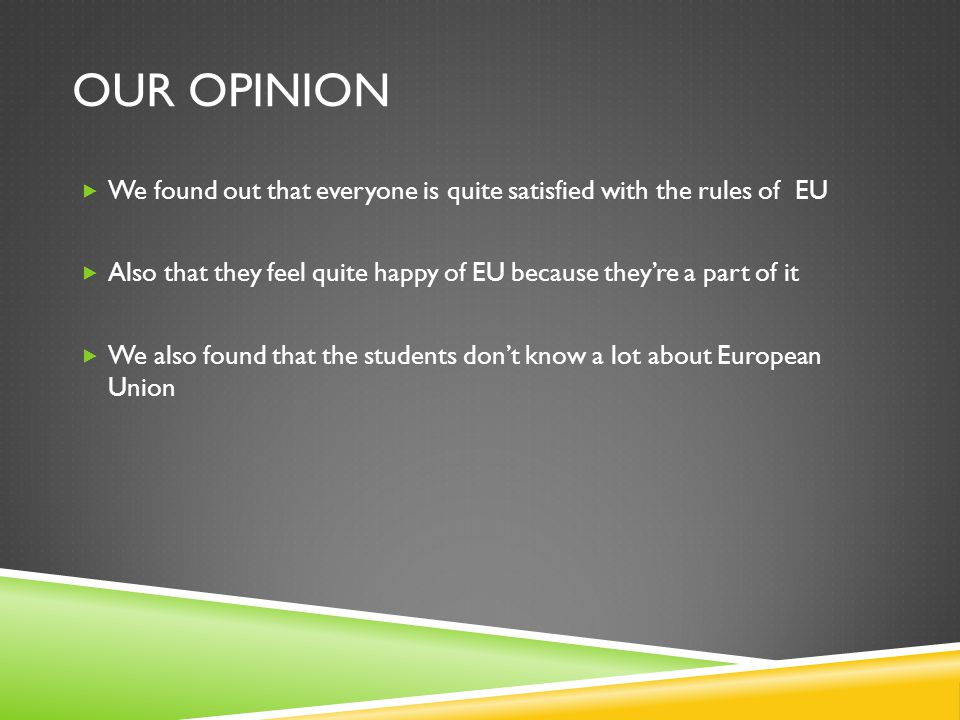 OUR OPINION  We found out that everyone is quite satisfied with the rules of EU  Also that they feel quite happy of EU because they're a part of it  We also found that the students don't know a lot about European Union