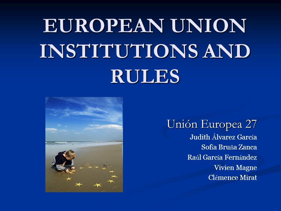 EUROPEAN UNION INSTITUTIONS AND RULES Unión Europea 27 Judith Á lvarez Garc í a Sof í a Bru ñ a Zanca Ra ú l Garc í a Fern á ndez Vivien Magne Cl é mence Mirat