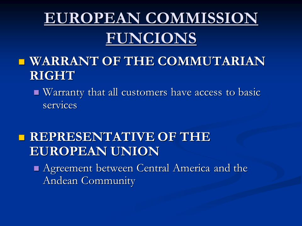 EUROPEAN COMMISSION FUNCIONS WARRANT OF THE COMMUTARIAN RIGHT WARRANT OF THE COMMUTARIAN RIGHT Warranty that all customers have access to basic services Warranty that all customers have access to basic services REPRESENTATIVE OF THE EUROPEAN UNION REPRESENTATIVE OF THE EUROPEAN UNION Agreement between Central America and the Andean Community Agreement between Central America and the Andean Community