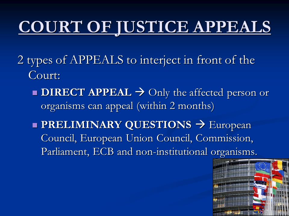 COURT OF JUSTICE APPEALS 2 types of APPEALS to interject in front of the Court: DIRECT APPEAL  Only the affected person or organisms can appeal (within 2 months) DIRECT APPEAL  Only the affected person or organisms can appeal (within 2 months) PRELIMINARY QUESTIONS  European Council, European Union Council, Commission, Parliament, ECB and non-institutional organisms.