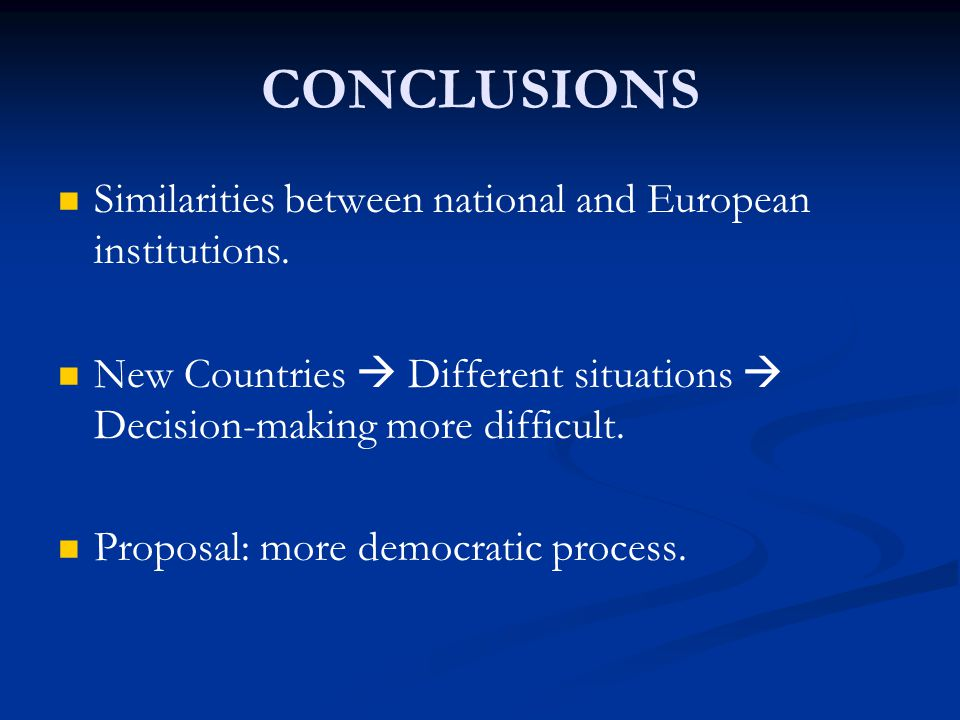 CONCLUSIONS Similarities between national and European institutions. New Countries  Different situations  Decision-making more difficult. Proposal: