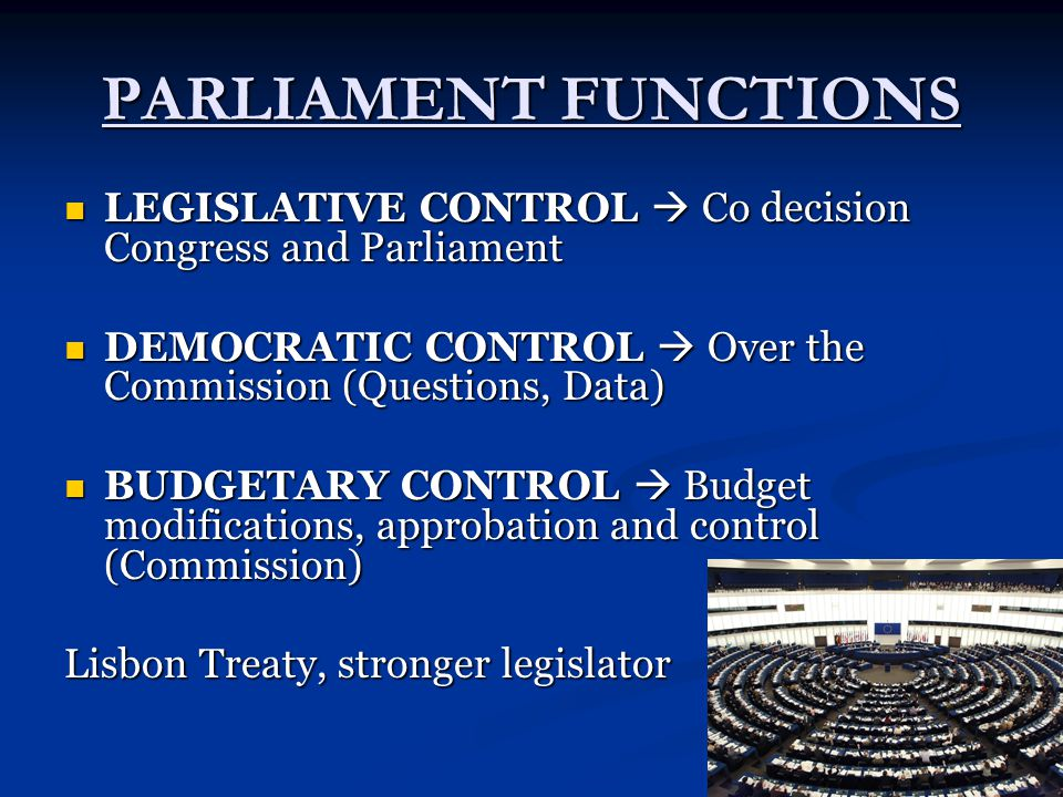 PARLIAMENT FUNCTIONS LEGISLATIVE CONTROL  Co decision Congress and Parliament LEGISLATIVE CONTROL  Co decision Congress and Parliament DEMOCRATIC CONTROL  Over the Commission (Questions, Data) DEMOCRATIC CONTROL  Over the Commission (Questions, Data) BUDGETARY CONTROL  Budget modifications, approbation and control (Commission) BUDGETARY CONTROL  Budget modifications, approbation and control (Commission) Lisbon Treaty, stronger legislator