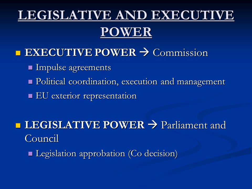 LEGISLATIVE AND EXECUTIVE POWER EXECUTIVE POWER  Commission EXECUTIVE POWER  Commission Impulse agreements Impulse agreements Political coordination, execution and management Political coordination, execution and management EU exterior representation EU exterior representation LEGISLATIVE POWER  Parliament and Council LEGISLATIVE POWER  Parliament and Council Legislation approbation (Co decision) Legislation approbation (Co decision)