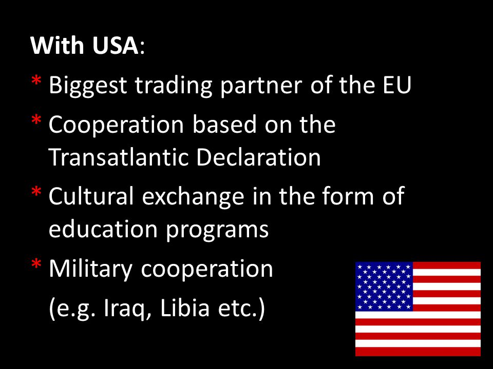 With USA: *Biggest trading partner of the EU *Cooperation based on the Transatlantic Declaration *Cultural exchange in the form of education programs *Military cooperation (e.g.