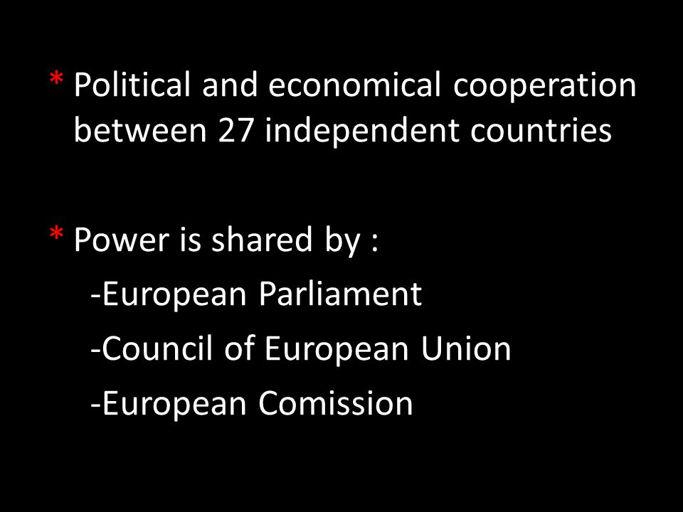 *Political and economical cooperation between 27 independent countries *Power is shared by : -European Parliament -Council of European Union -European Comission