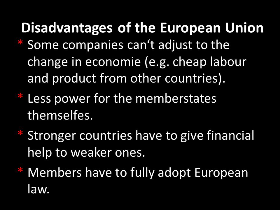 Disadvantages of the European Union *Some companies can't adjust to the change in economie (e.g. cheap labour and product from other countries). *Less