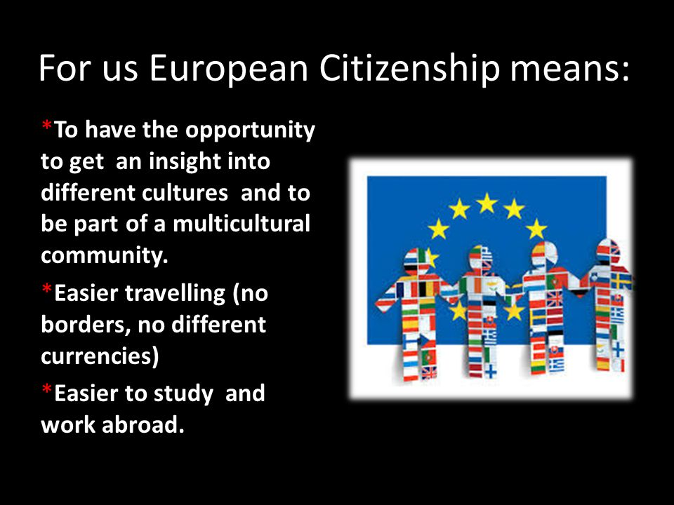 For us European Citizenship means: *To have the opportunity to get an insight into different cultures and to be part of a multicultural community. *Ea
