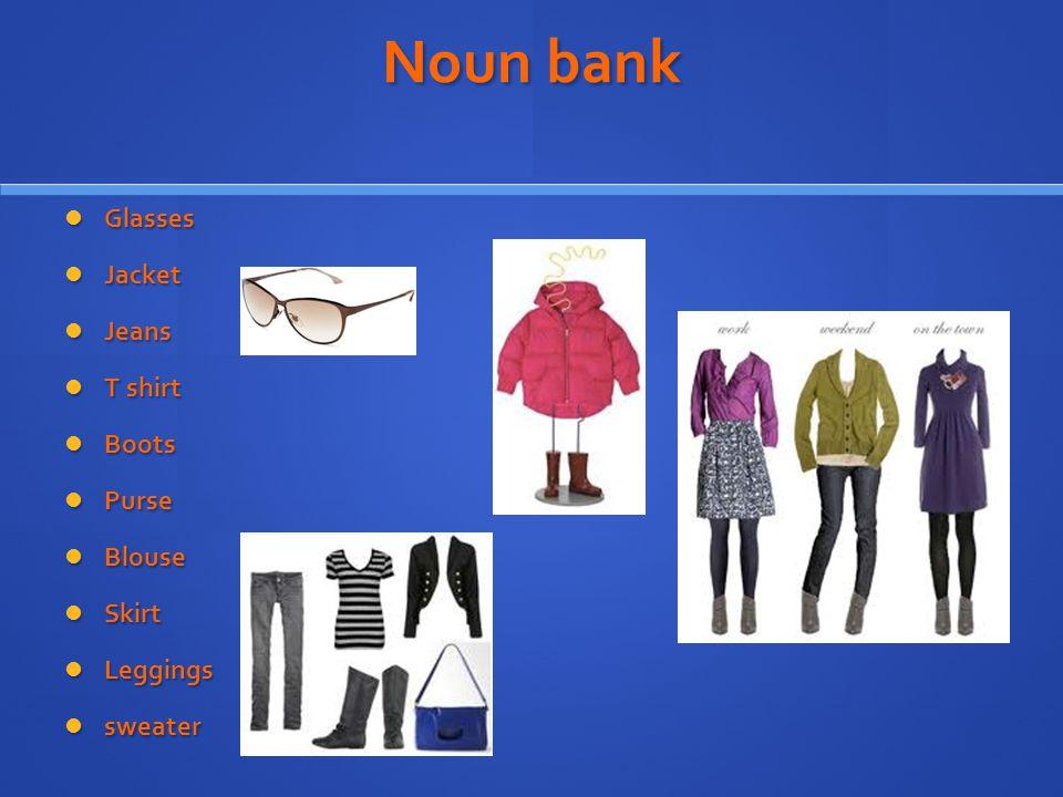Noun bank Glasses Glasses Jacket Jacket Jeans Jeans T shirt T shirt Boots Boots Purse Purse Blouse Blouse Skirt Skirt Leggings Leggings sweater sweater