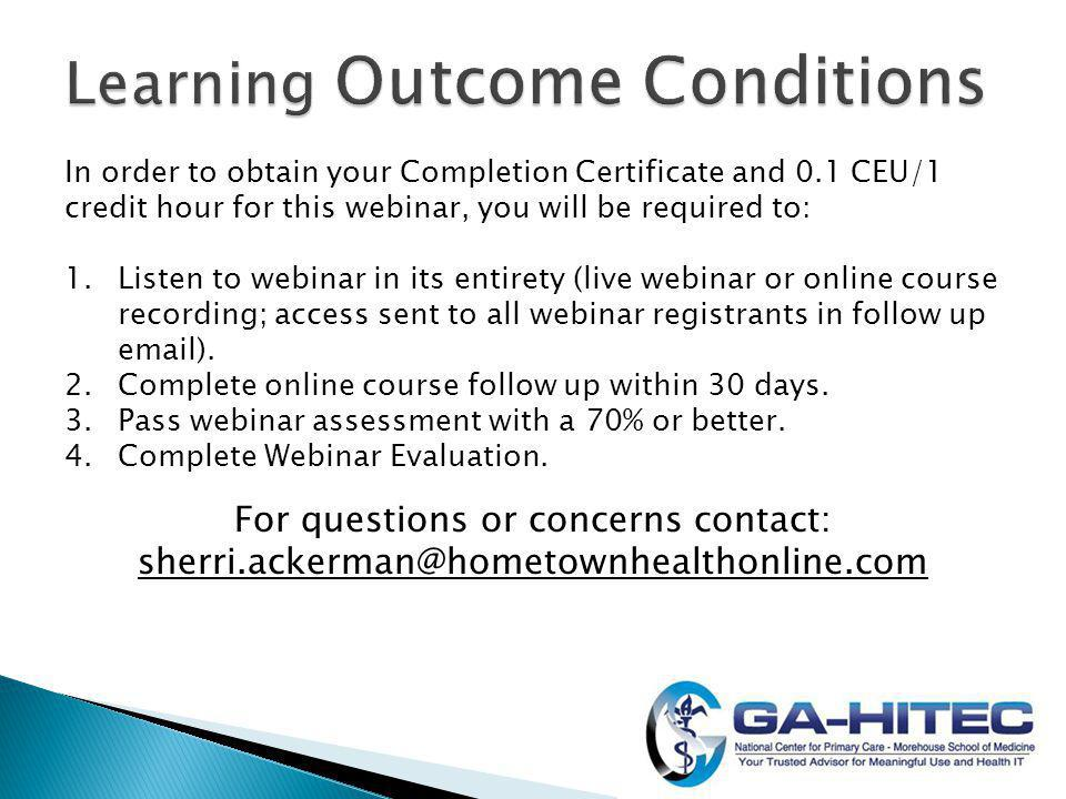 In order to obtain your Completion Certificate and 0.1 CEU/1 credit hour for this webinar, you will be required to: 1.Listen to webinar in its entirety (live webinar or online course recording; access sent to all webinar registrants in follow up  ).
