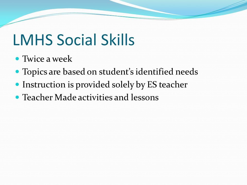 LMHS Social Skills Twice a week Topics are based on student's identified needs Instruction is provided solely by ES teacher Teacher Made activities an