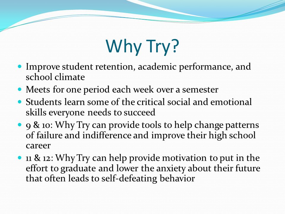 Why Try? Improve student retention, academic performance, and school climate Meets for one period each week over a semester Students learn some of the