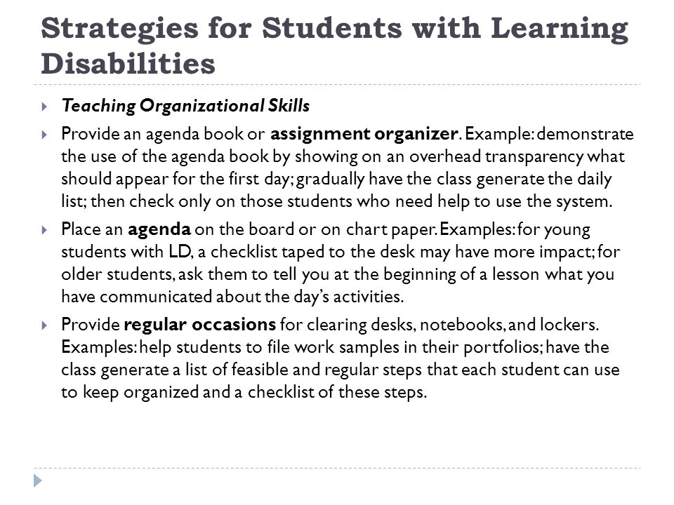 Strategies for Students with Learning Disabilities  Teaching Organizational Skills  Provide an agenda book or assignment organizer.